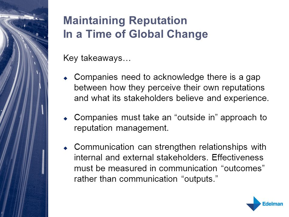 Maintaining Reputation In a Time of Global Change Key takeaways…  Companies need to acknowledge there is a gap between how they perceive their own reputations and what its stakeholders believe and experience.