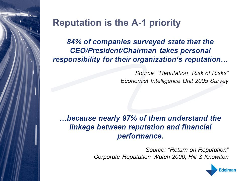 Reputation is the A-1 priority 84% of companies surveyed state that the CEO/President/Chairman takes personal responsibility for their organization's reputation… Source: Reputation: Risk of Risks Economist Intelligence Unit 2005 Survey …because nearly 97% of them understand the linkage between reputation and financial performance.