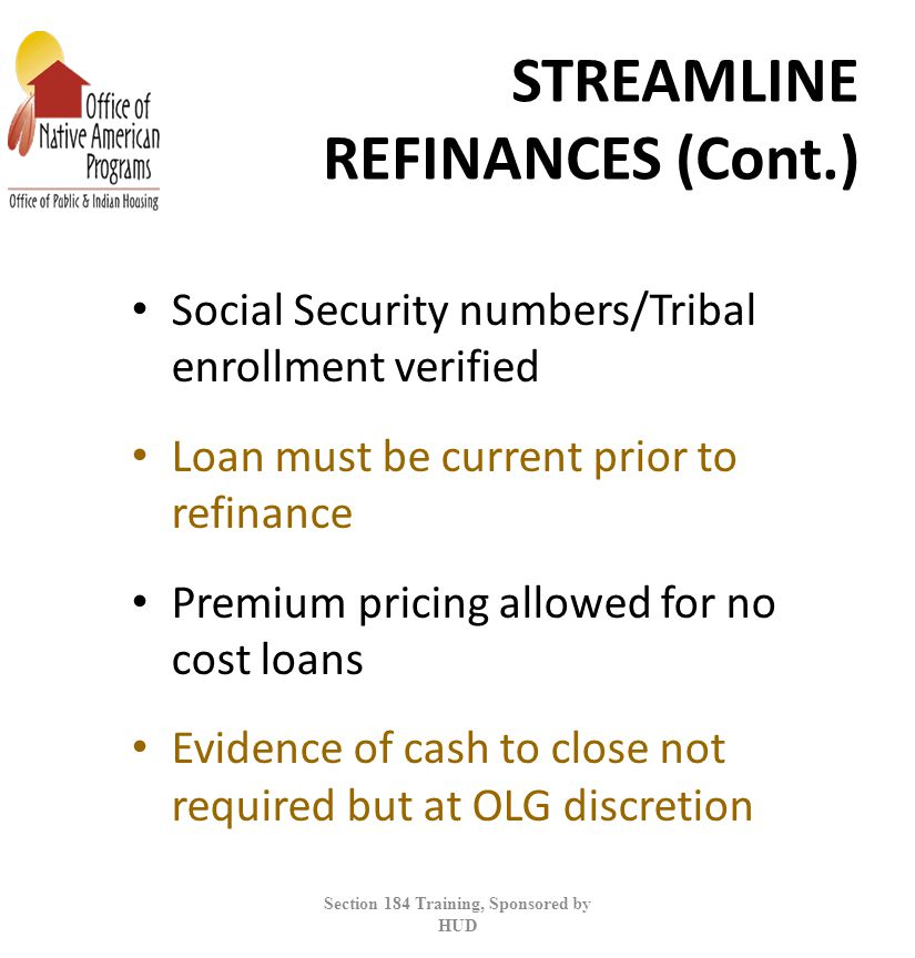 STREAMLINE REFINANCES (Cont.) Social Security numbers/Tribal enrollment verified Loan must be current prior to refinance Premium pricing allowed for no cost loans Evidence of cash to close not required but at OLG discretion Section 184 Training, Sponsored by HUD