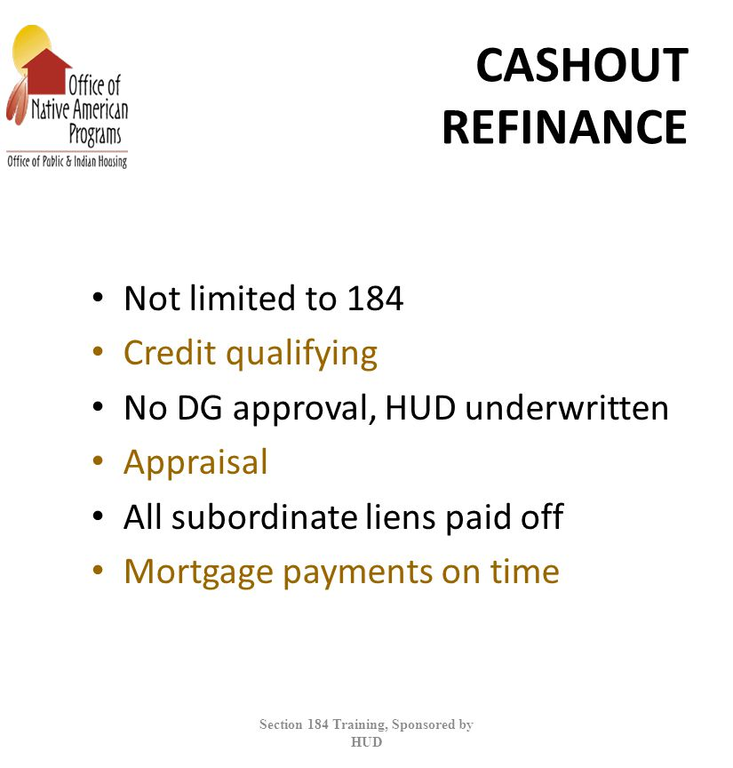 CASHOUT REFINANCE Not limited to 184 Credit qualifying No DG approval, HUD underwritten Appraisal All subordinate liens paid off Mortgage payments on time Section 184 Training, Sponsored by HUD