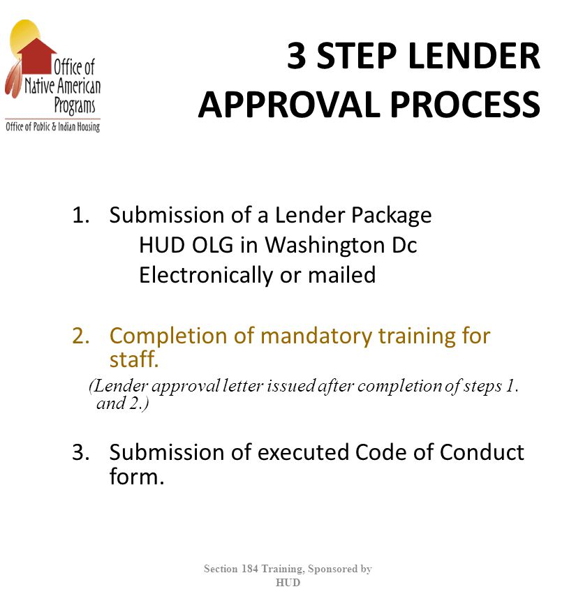 3 STEP LENDER APPROVAL PROCESS 1.Submission of a Lender Package HUD OLG in Washington Dc Electronically or mailed 2.Completion of mandatory training for staff.
