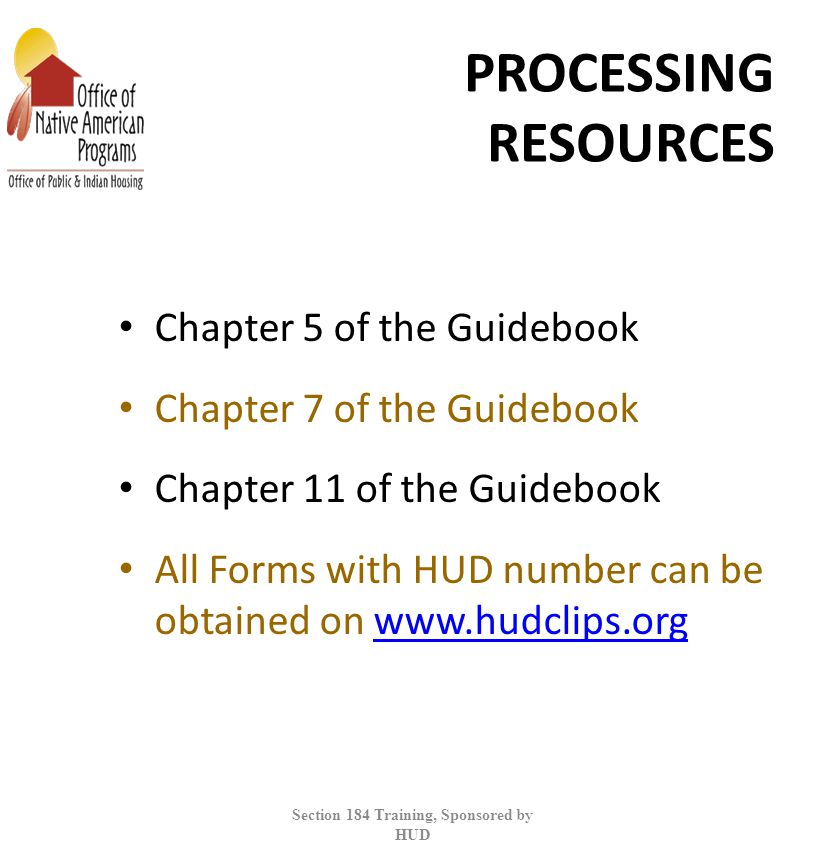 PROCESSING RESOURCES Chapter 5 of the Guidebook Chapter 7 of the Guidebook Chapter 11 of the Guidebook All Forms with HUD number can be obtained on www.hudclips.orgwww.hudclips.org Section 184 Training, Sponsored by HUD