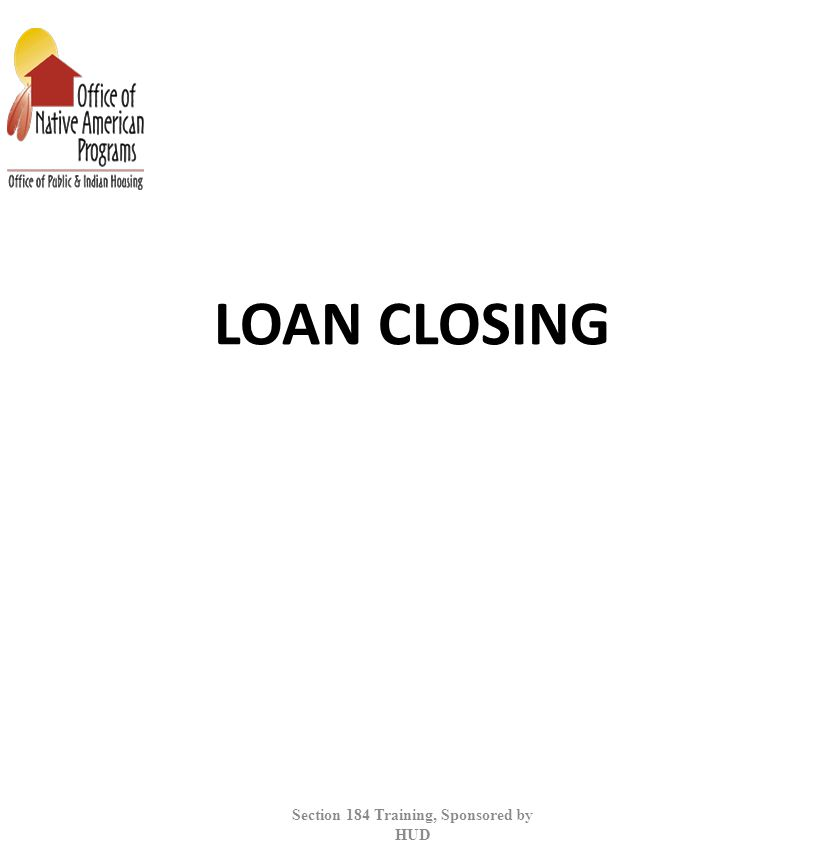 LOAN CLOSING Section 184 Training, Sponsored by HUD
