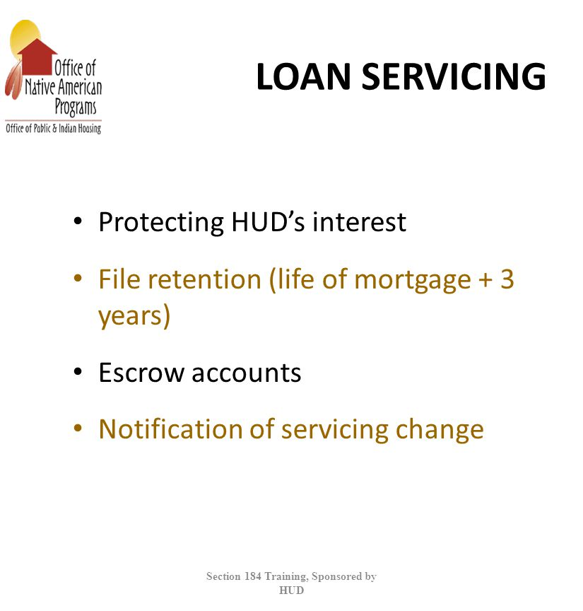 LOAN SERVICING Protecting HUD's interest File retention (life of mortgage + 3 years) Escrow accounts Notification of servicing change Section 184 Training, Sponsored by HUD