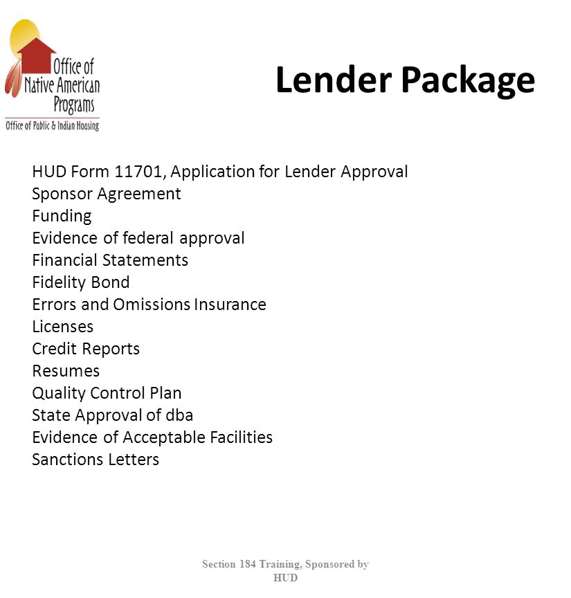 Lender Package HUD Form 11701, Application for Lender Approval Sponsor Agreement Funding Evidence of federal approval Financial Statements Fidelity Bond Errors and Omissions Insurance Licenses Credit Reports Resumes Quality Control Plan State Approval of dba Evidence of Acceptable Facilities Sanctions Letters Section 184 Training, Sponsored by HUD