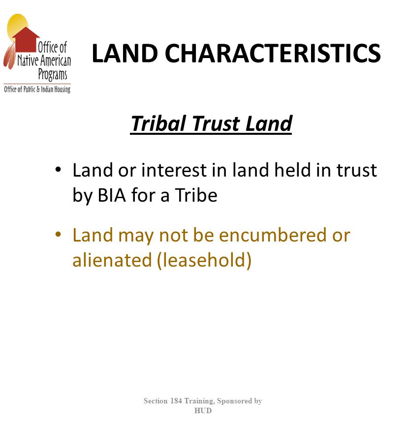 LAND CHARACTERISTICS Land or interest in land held in trust by BIA for a Tribe Land may not be encumbered or alienated (leasehold) Section 184 Training, Sponsored by HUD Tribal Trust Land
