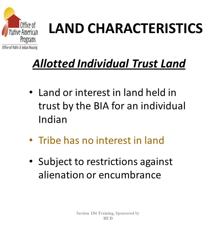LAND CHARACTERISTICS Land or interest in land held in trust by the BIA for an individual Indian Tribe has no interest in land Subject to restrictions against alienation or encumbrance Section 184 Training, Sponsored by HUD Allotted Individual Trust Land
