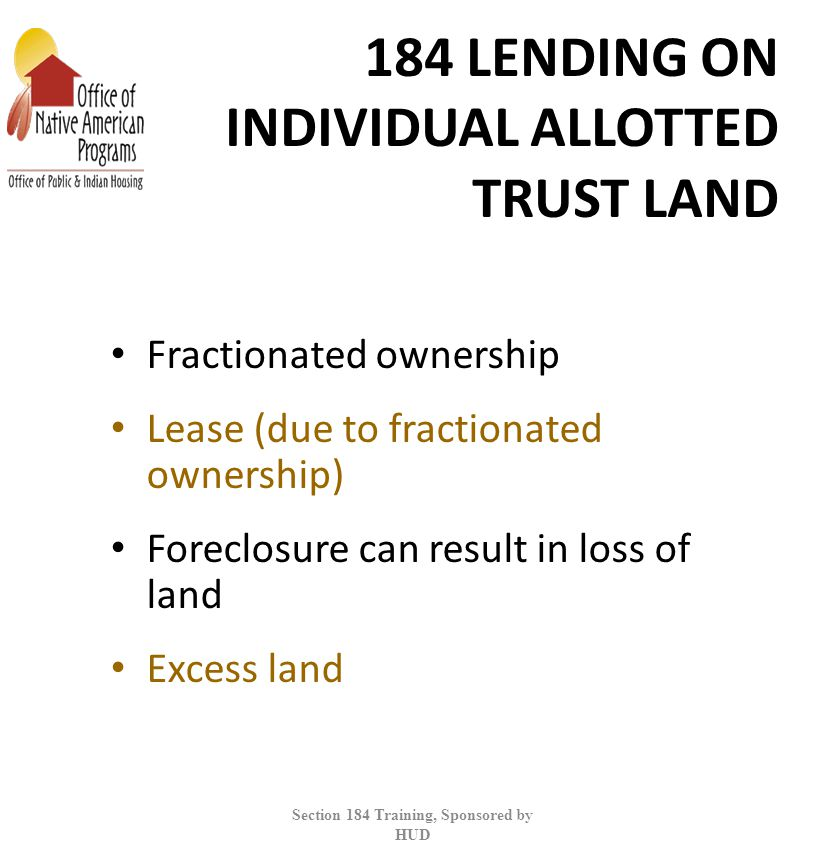 184 LENDING ON INDIVIDUAL ALLOTTED TRUST LAND Fractionated ownership Lease (due to fractionated ownership) Foreclosure can result in loss of land Excess land Section 184 Training, Sponsored by HUD