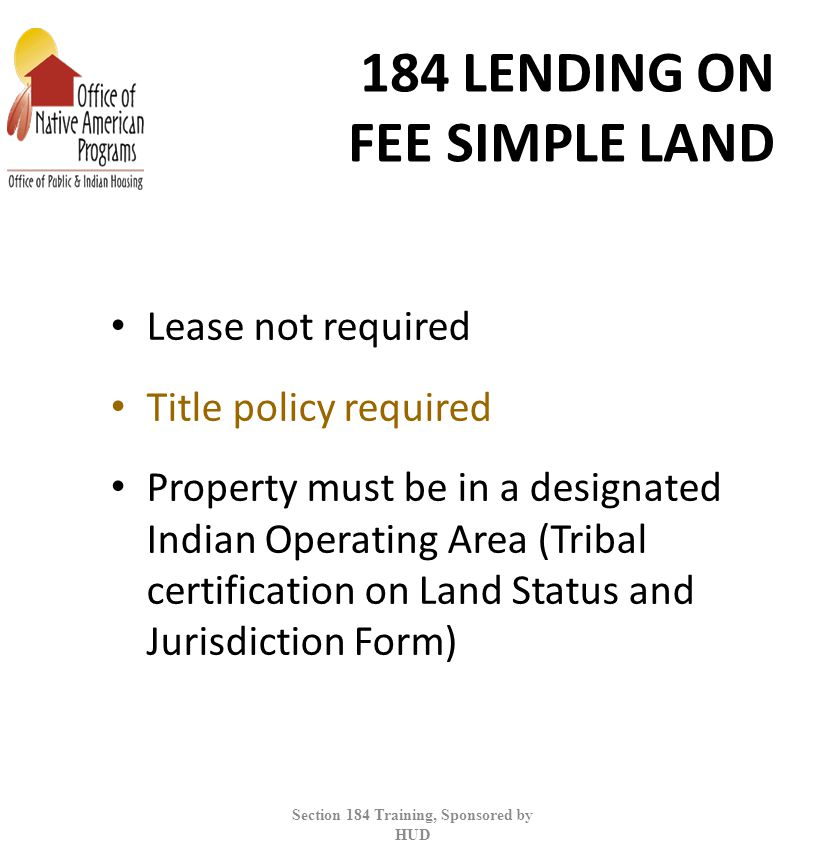 184 LENDING ON FEE SIMPLE LAND Lease not required Title policy required Property must be in a designated Indian Operating Area (Tribal certification on Land Status and Jurisdiction Form) Section 184 Training, Sponsored by HUD