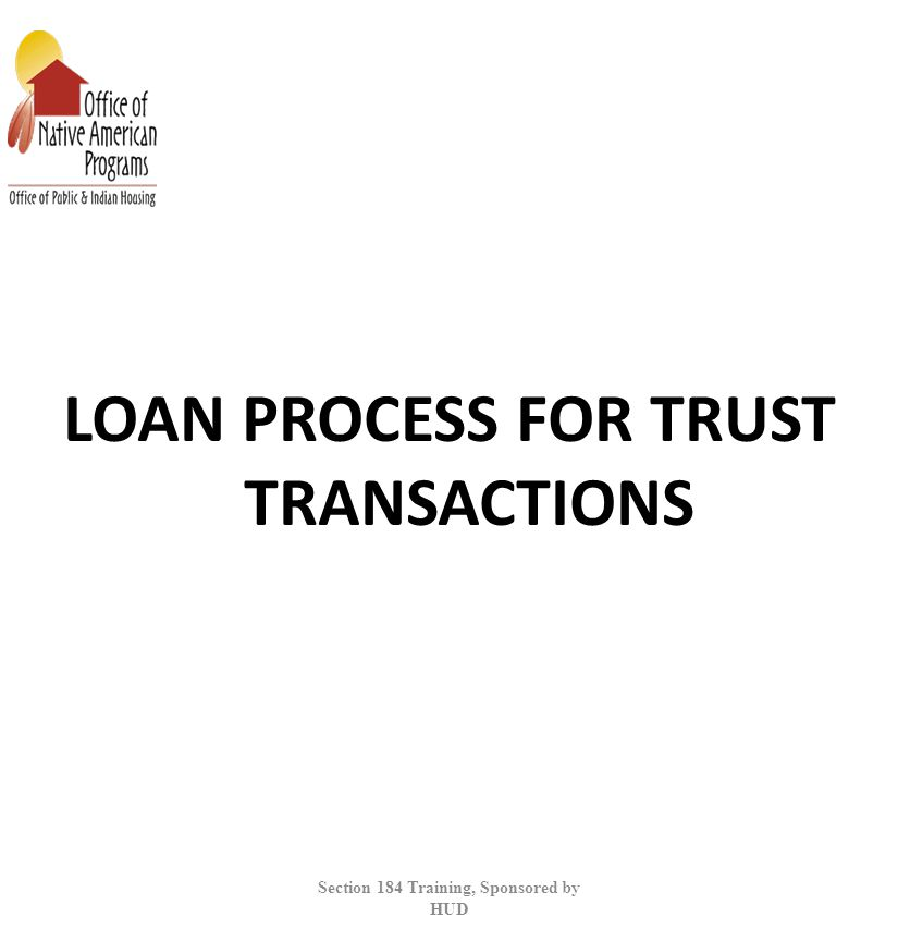 LOAN PROCESS FOR TRUST TRANSACTIONS Section 184 Training, Sponsored by HUD