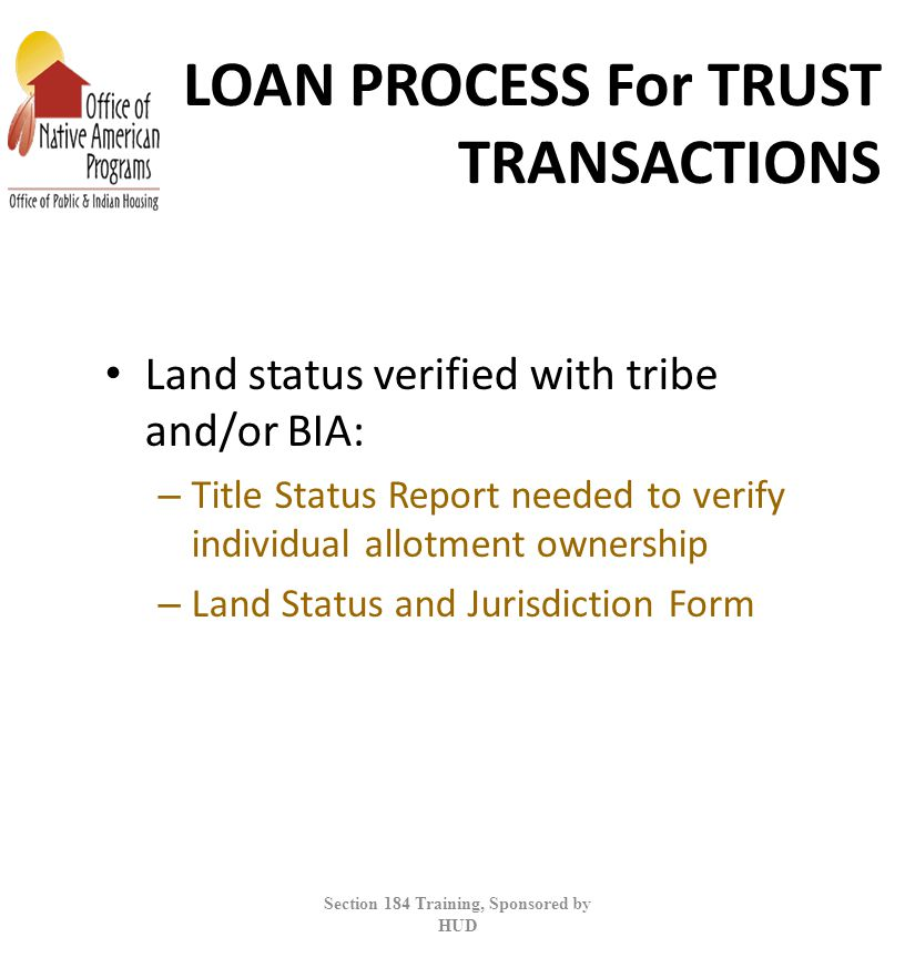 LOAN PROCESS For TRUST TRANSACTIONS Land status verified with tribe and/or BIA: – Title Status Report needed to verify individual allotment ownership – Land Status and Jurisdiction Form Section 184 Training, Sponsored by HUD
