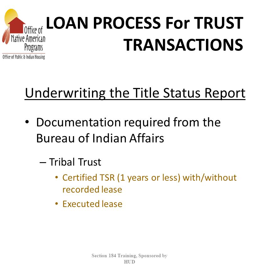 LOAN PROCESS For TRUST TRANSACTIONS Underwriting the Title Status Report Documentation required from the Bureau of Indian Affairs – Tribal Trust Certified TSR (1 years or less) with/without recorded lease Executed lease Section 184 Training, Sponsored by HUD