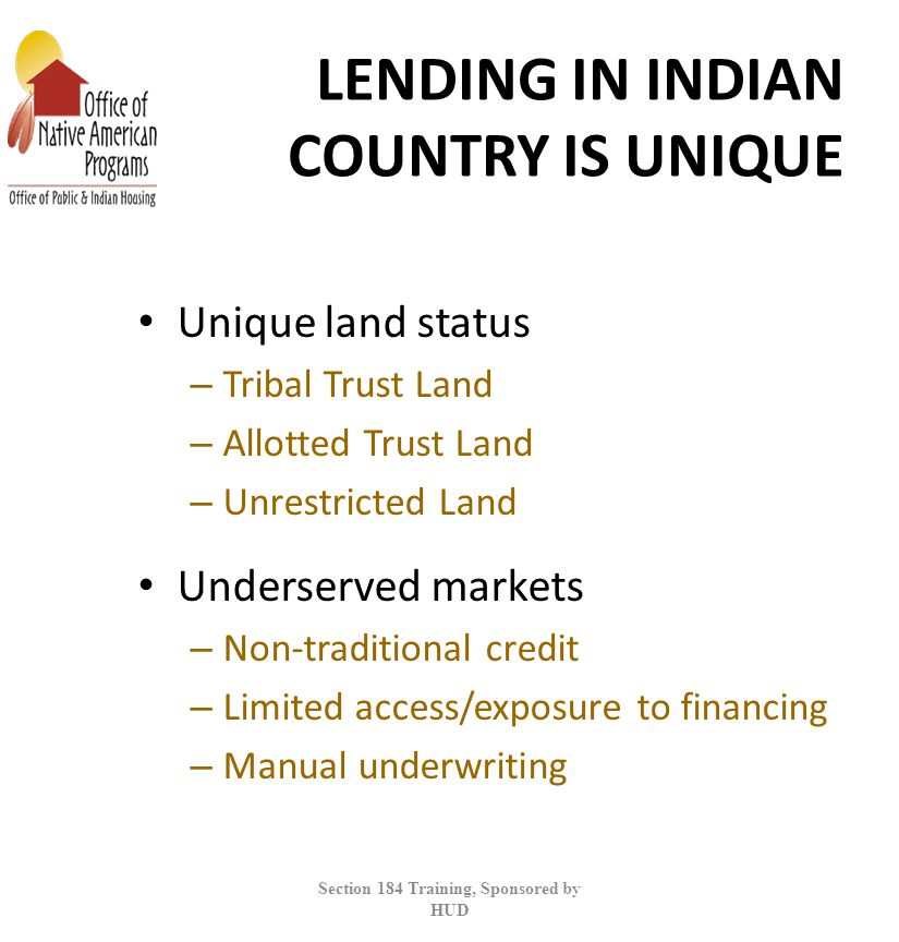 LENDING IN INDIAN COUNTRY IS UNIQUE Unique land status – Tribal Trust Land – Allotted Trust Land – Unrestricted Land Underserved markets – Non-traditional credit – Limited access/exposure to financing – Manual underwriting Section 184 Training, Sponsored by HUD