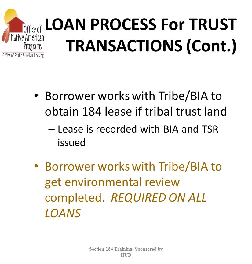 LOAN PROCESS For TRUST TRANSACTIONS (Cont.) Borrower works with Tribe/BIA to obtain 184 lease if tribal trust land – Lease is recorded with BIA and TSR issued Borrower works with Tribe/BIA to get environmental review completed.