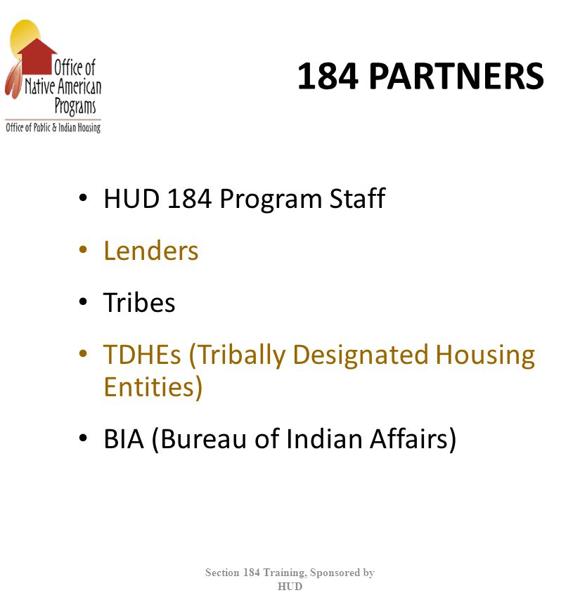 184 PARTNERS HUD 184 Program Staff Lenders Tribes TDHEs (Tribally Designated Housing Entities) BIA (Bureau of Indian Affairs) Section 184 Training, Sponsored by HUD