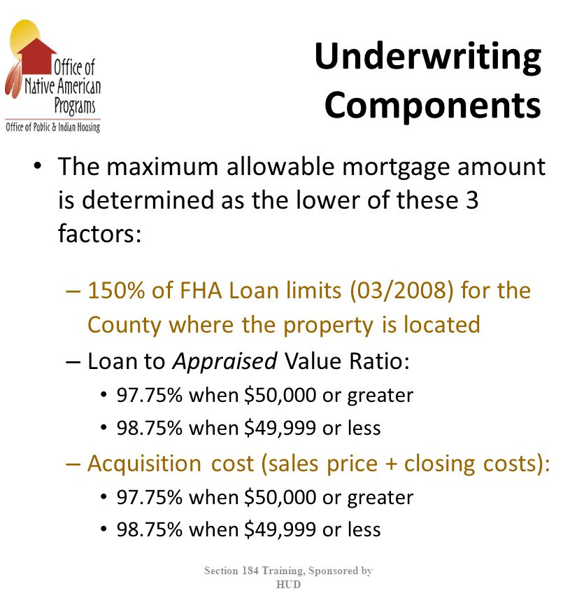 Underwriting Components The maximum allowable mortgage amount is determined as the lower of these 3 factors: – 150% of FHA Loan limits (03/2008) for the County where the property is located – Loan to Appraised Value Ratio: 97.75% when $50,000 or greater 98.75% when $49,999 or less – Acquisition cost (sales price + closing costs): 97.75% when $50,000 or greater 98.75% when $49,999 or less Section 184 Training, Sponsored by HUD