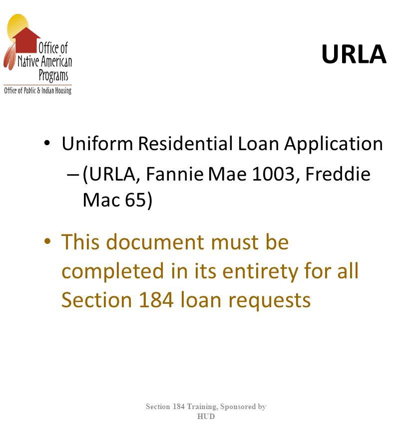 URLA Uniform Residential Loan Application – (URLA, Fannie Mae 1003, Freddie Mac 65) This document must be completed in its entirety for all Section 184 loan requests Section 184 Training, Sponsored by HUD