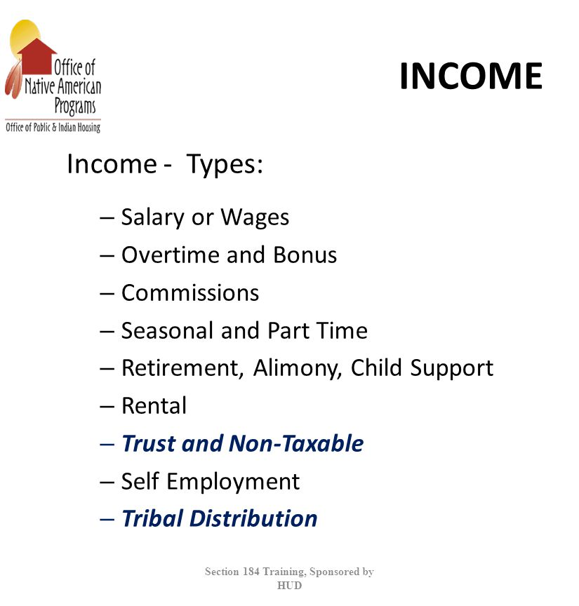 INCOME Income - Types: – Salary or Wages – Overtime and Bonus – Commissions – Seasonal and Part Time – Retirement, Alimony, Child Support – Rental – Trust and Non-Taxable – Self Employment – Tribal Distribution Section 184 Training, Sponsored by HUD