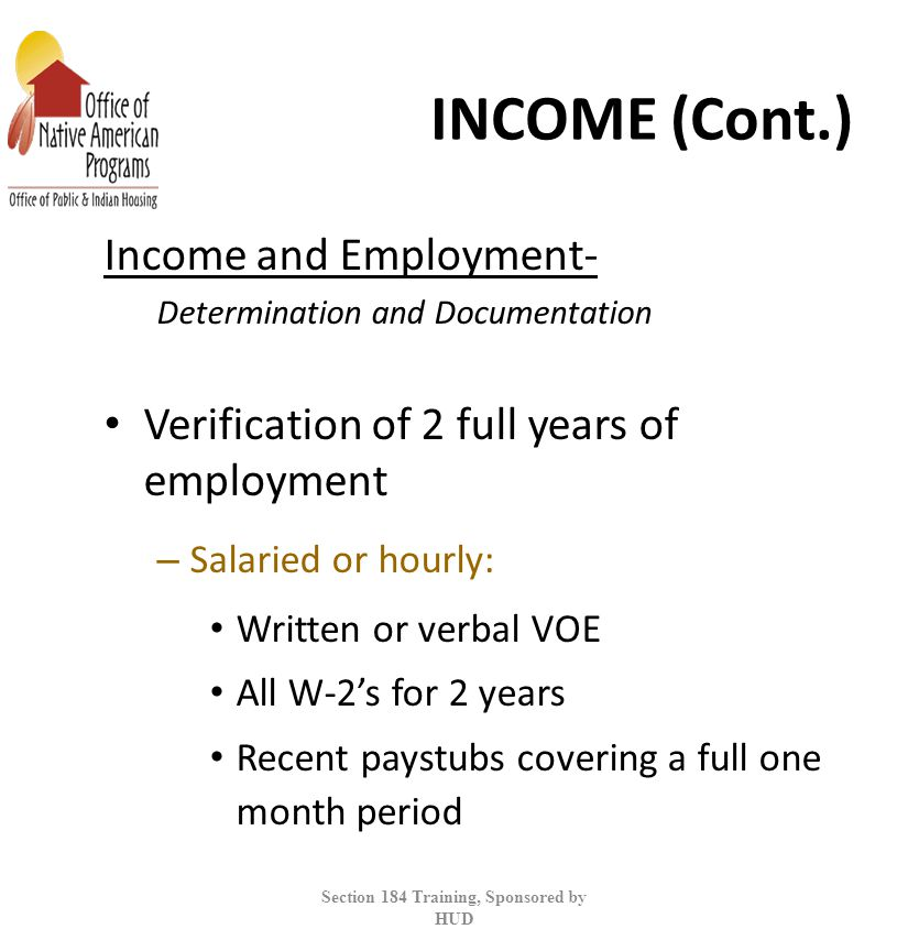 INCOME (Cont.) Income and Employment- Determination and Documentation Verification of 2 full years of employment – Salaried or hourly: Written or verbal VOE All W-2's for 2 years Recent paystubs covering a full one month period Section 184 Training, Sponsored by HUD