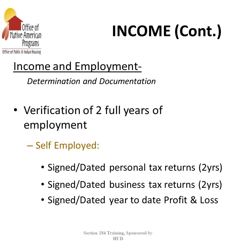 INCOME (Cont.) Income and Employment- Determination and Documentation Verification of 2 full years of employment – Self Employed: Signed/Dated personal tax returns (2yrs) Signed/Dated business tax returns (2yrs) Signed/Dated year to date Profit & Loss Section 184 Training, Sponsored by HUD