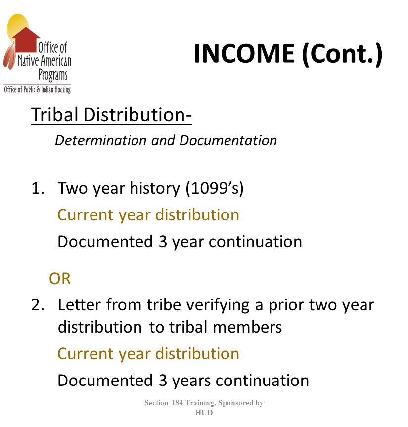 INCOME (Cont.) Tribal Distribution- Determination and Documentation 1.Two year history (1099's) Current year distribution Documented 3 year continuation OR 2.Letter from tribe verifying a prior two year distribution to tribal members Current year distribution Documented 3 years continuation Section 184 Training, Sponsored by HUD