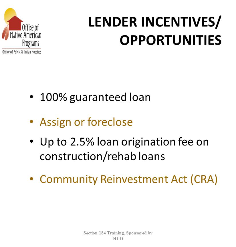 LENDER INCENTIVES/ OPPORTUNITIES 100% guaranteed loan Assign or foreclose Up to 2.5% loan origination fee on construction/rehab loans Community Reinvestment Act (CRA) Section 184 Training, Sponsored by HUD