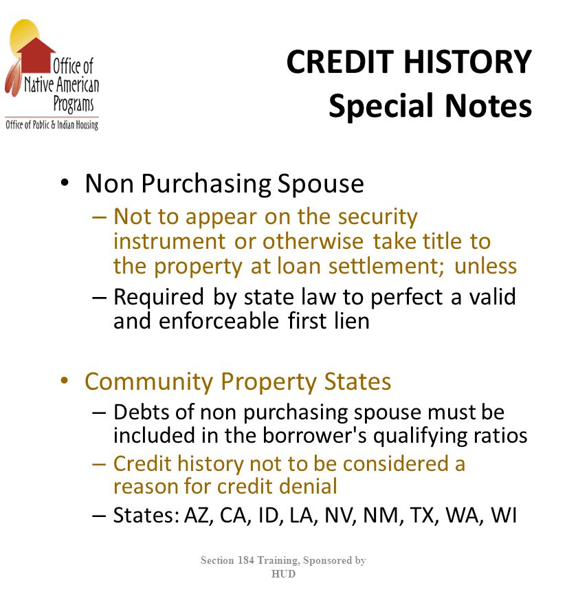 CREDIT HISTORY Special Notes Non Purchasing Spouse – Not to appear on the security instrument or otherwise take title to the property at loan settlement; unless – Required by state law to perfect a valid and enforceable first lien Community Property States – Debts of non purchasing spouse must be included in the borrower s qualifying ratios – Credit history not to be considered a reason for credit denial – States: AZ, CA, ID, LA, NV, NM, TX, WA, WI Section 184 Training, Sponsored by HUD