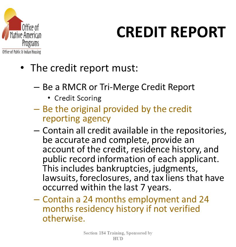 CREDIT REPORT The credit report must: – Be a RMCR or Tri-Merge Credit Report Credit Scoring – Be the original provided by the credit reporting agency – Contain all credit available in the repositories, be accurate and complete, provide an account of the credit, residence history, and public record information of each applicant.