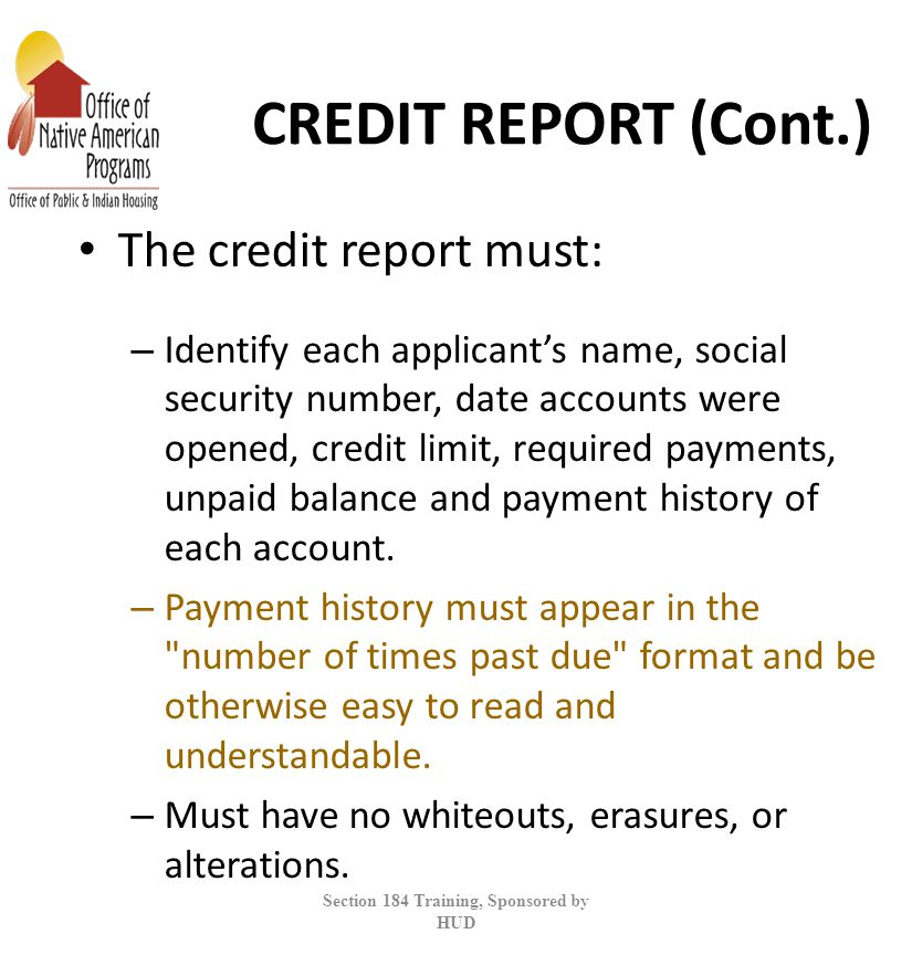 CREDIT REPORT (Cont.) The credit report must: – Identify each applicant's name, social security number, date accounts were opened, credit limit, required payments, unpaid balance and payment history of each account.