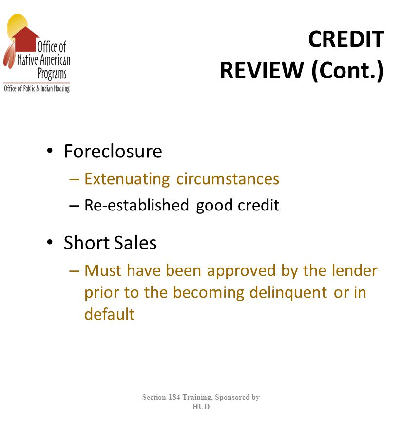 CREDIT REVIEW (Cont.) Foreclosure – Extenuating circumstances – Re-established good credit Short Sales – Must have been approved by the lender prior to the becoming delinquent or in default Section 184 Training, Sponsored by HUD