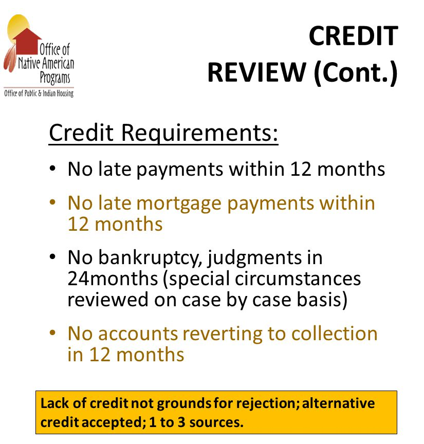 CREDIT REVIEW (Cont.) Credit Requirements: No late payments within 12 months No late mortgage payments within 12 months No bankruptcy, judgments in 24months (special circumstances reviewed on case by case basis) No accounts reverting to collection in 12 months Section 184 Training, Sponsored by HUD Lack of credit not grounds for rejection; alternative credit accepted; 1 to 3 sources.