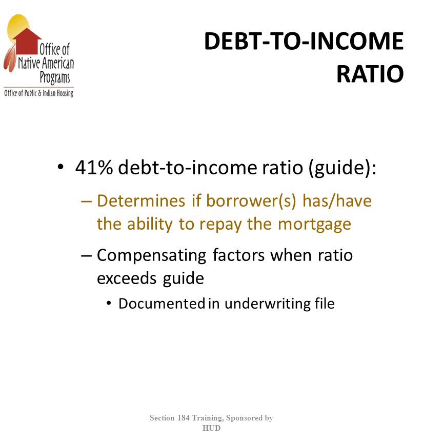 DEBT-TO-INCOME RATIO 41% debt-to-income ratio (guide): – Determines if borrower(s) has/have the ability to repay the mortgage – Compensating factors when ratio exceeds guide Documented in underwriting file Section 184 Training, Sponsored by HUD