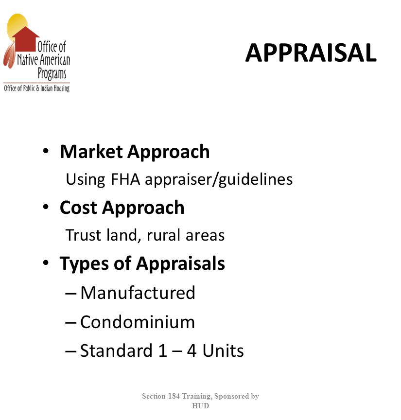 APPRAISAL Market Approach Using FHA appraiser/guidelines Cost Approach Trust land, rural areas Types of Appraisals – Manufactured – Condominium – Standard 1 – 4 Units Section 184 Training, Sponsored by HUD