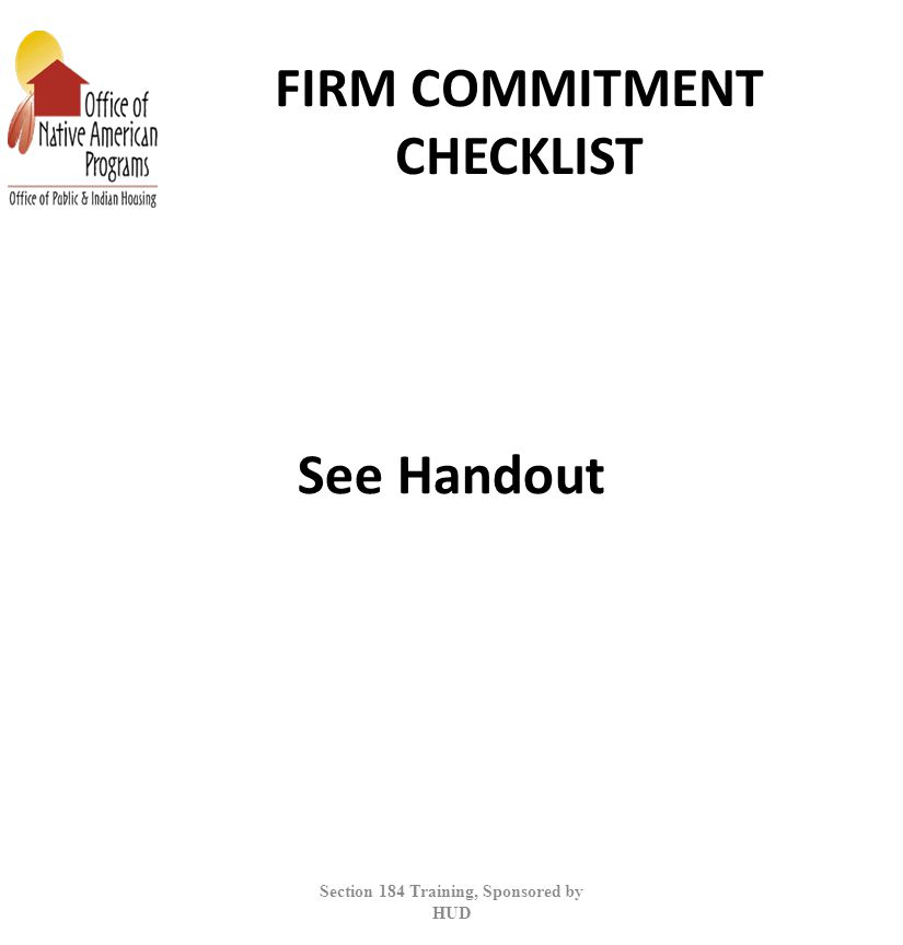 FIRM COMMITMENT CHECKLIST See Handout Section 184 Training, Sponsored by HUD