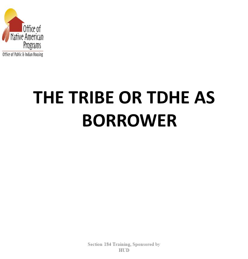 THE TRIBE OR TDHE AS BORROWER Section 184 Training, Sponsored by HUD