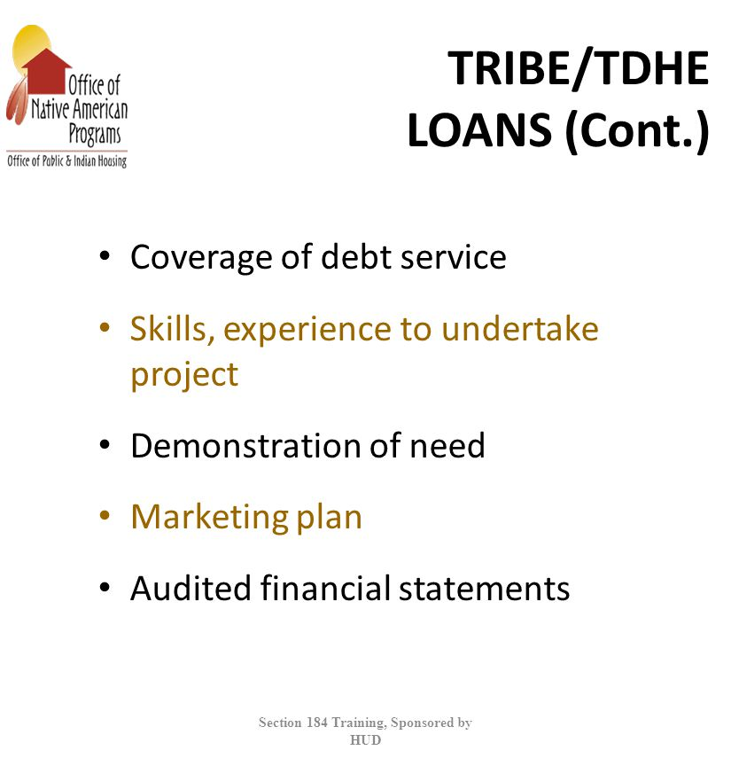 TRIBE/TDHE LOANS (Cont.) Coverage of debt service Skills, experience to undertake project Demonstration of need Marketing plan Audited financial statements Section 184 Training, Sponsored by HUD