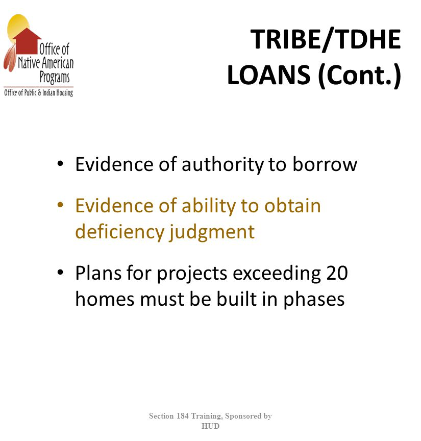 TRIBE/TDHE LOANS (Cont.) Evidence of authority to borrow Evidence of ability to obtain deficiency judgment Plans for projects exceeding 20 homes must be built in phases Section 184 Training, Sponsored by HUD