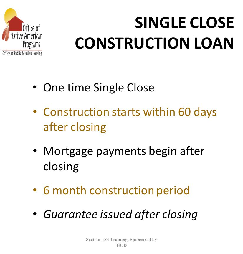 SINGLE CLOSE CONSTRUCTION LOAN One time Single Close Construction starts within 60 days after closing Mortgage payments begin after closing 6 month construction period Guarantee issued after closing Section 184 Training, Sponsored by HUD