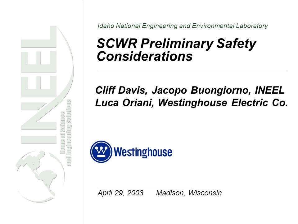 Idaho National Engineering and Environmental Laboratory SCWR Preliminary Safety Considerations Cliff Davis, Jacopo Buongiorno, INEEL Luca Oriani, Westinghouse Electric Co.