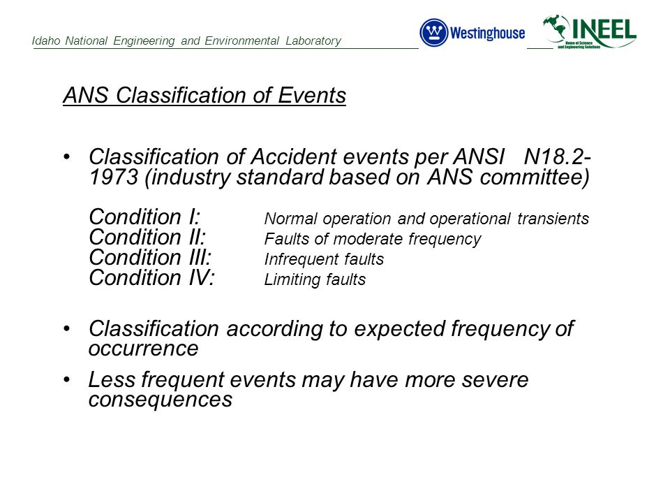 Idaho National Engineering and Environmental Laboratory ANS Classification of Events Classification of Accident events per ANSI N18.2- 1973 (industry standard based on ANS committee) Condition I: Normal operation and operational transients Condition II: Faults of moderate frequency Condition III: Infrequent faults Condition IV: Limiting faults Classification according to expected frequency of occurrence Less frequent events may have more severe consequences