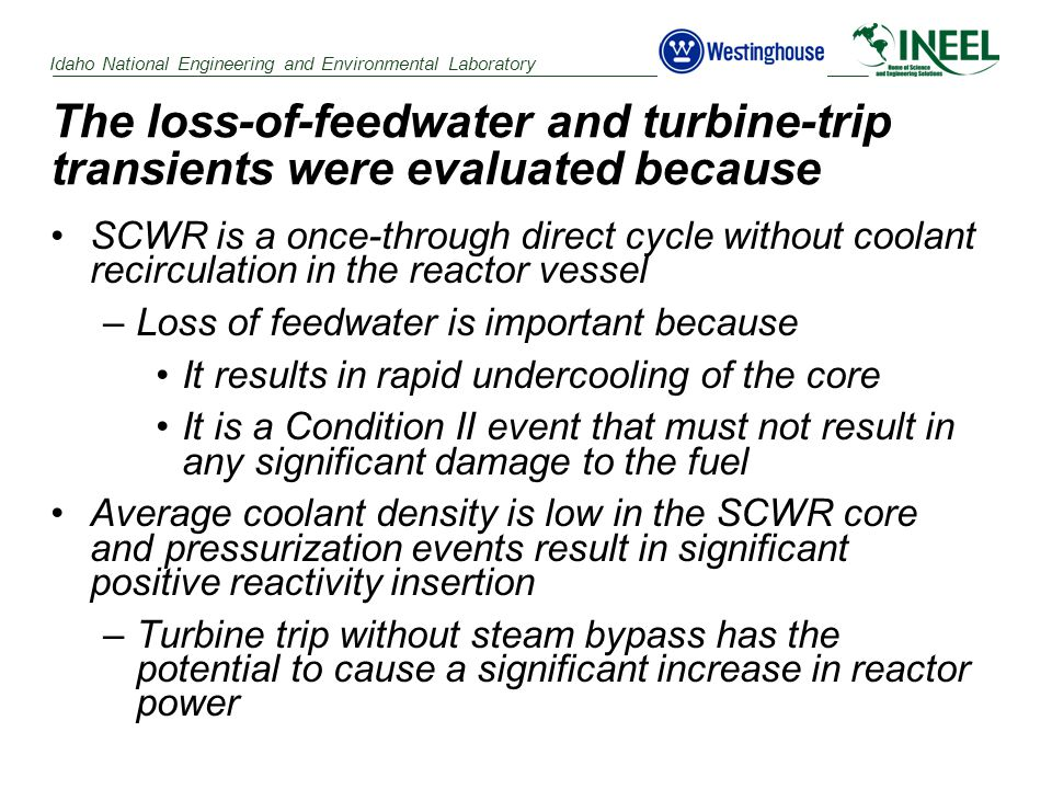 Idaho National Engineering and Environmental Laboratory The loss-of-feedwater and turbine-trip transients were evaluated because SCWR is a once-through direct cycle without coolant recirculation in the reactor vessel –Loss of feedwater is important because It results in rapid undercooling of the core It is a Condition II event that must not result in any significant damage to the fuel Average coolant density is low in the SCWR core and pressurization events result in significant positive reactivity insertion –Turbine trip without steam bypass has the potential to cause a significant increase in reactor power