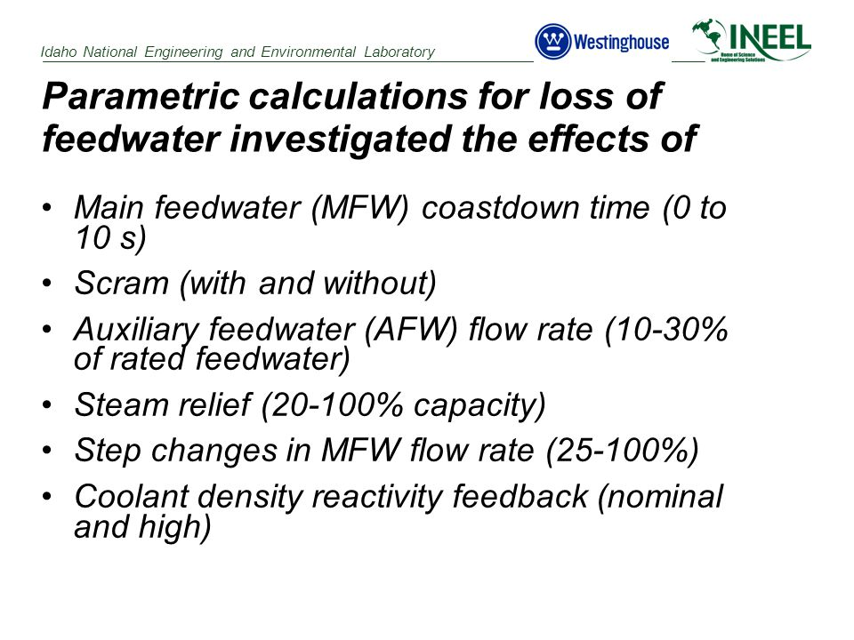 Idaho National Engineering and Environmental Laboratory Parametric calculations for loss of feedwater investigated the effects of Main feedwater (MFW) coastdown time (0 to 10 s) Scram (with and without) Auxiliary feedwater (AFW) flow rate (10-30% of rated feedwater) Steam relief (20-100% capacity) Step changes in MFW flow rate (25-100%) Coolant density reactivity feedback (nominal and high)