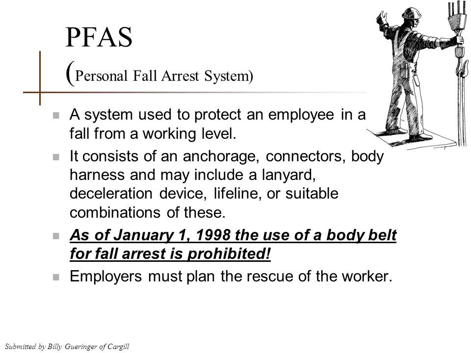 Submitted by Billy Gueringer of Cargill PFAS ( Personal Fall Arrest System) n A system used to protect an employee in a fall from a working level. n I