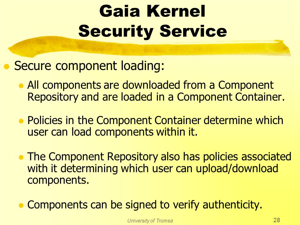 University of Tromsø 28 Gaia Kernel Security Service l Secure component loading: l All components are downloaded from a Component Repository and are l