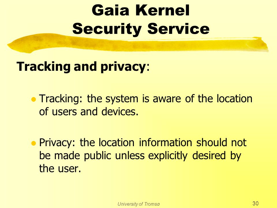 University of Tromsø 30 Gaia Kernel Security Service Tracking and privacy: l Tracking: the system is aware of the location of users and devices. l Pri