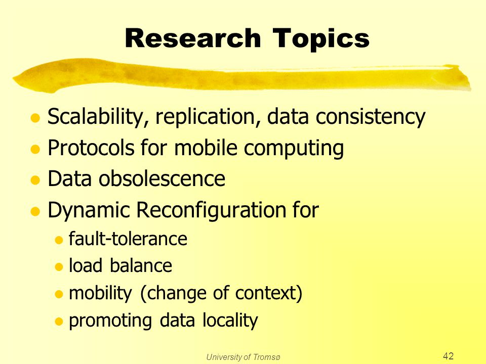 University of Tromsø 42 Research Topics l Scalability, replication, data consistency l Protocols for mobile computing l Data obsolescence l Dynamic Re