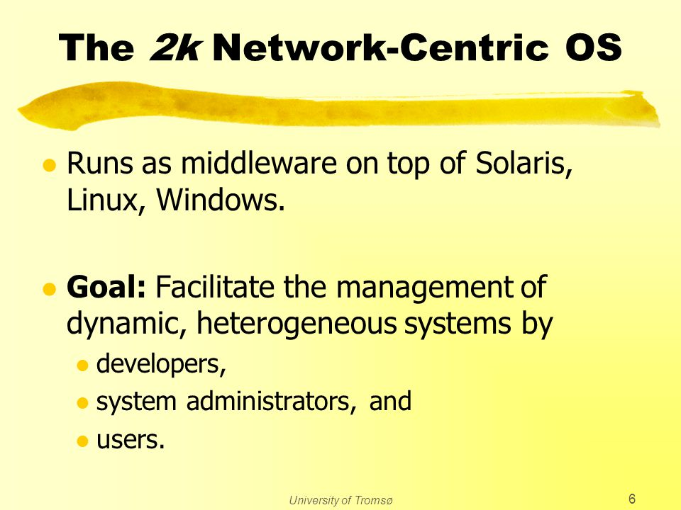 University of Tromsø 6 The 2k Network-Centric OS l Runs as middleware on top of Solaris, Linux, Windows. l Goal: Facilitate the management of dynamic,