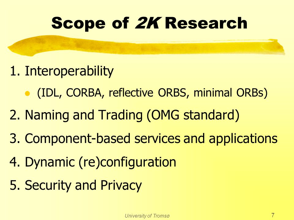 University of Tromsø 7 Scope of 2K Research 1. Interoperability l (IDL, CORBA, reflective ORBS, minimal ORBs) 2. Naming and Trading (OMG standard) 3.