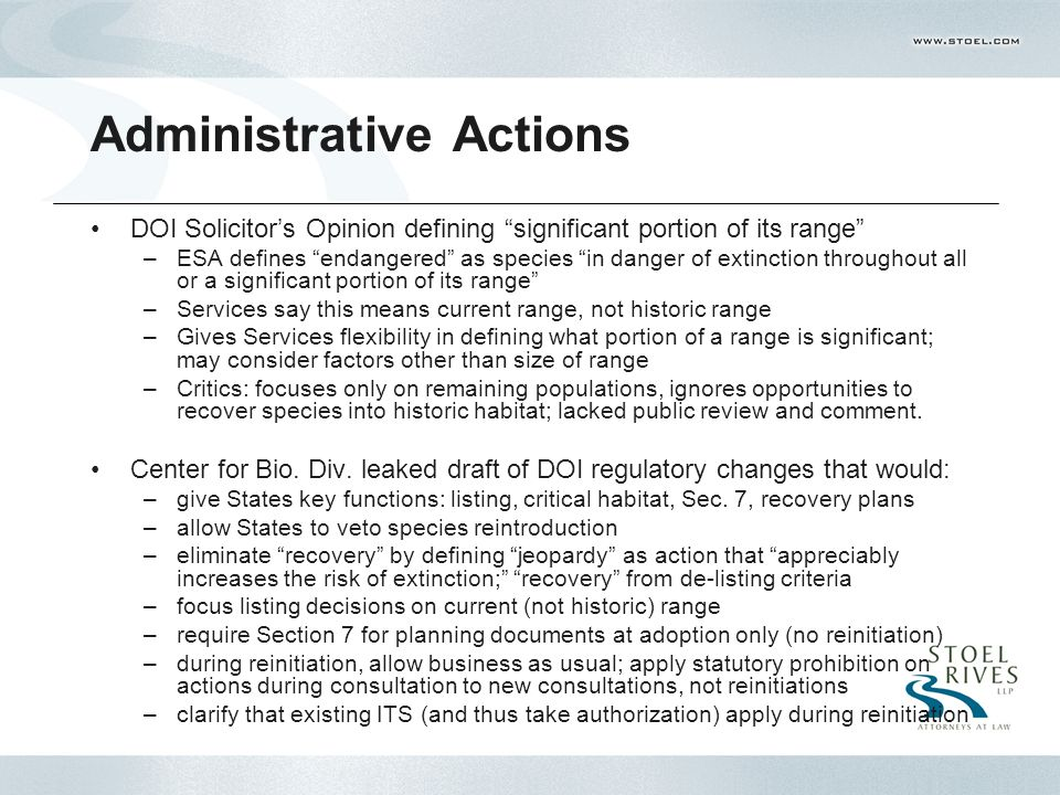 Administrative Actions DOI Solicitor's Opinion defining significant portion of its range –ESA defines endangered as species in danger of extinction throughout all or a significant portion of its range –Services say this means current range, not historic range –Gives Services flexibility in defining what portion of a range is significant; may consider factors other than size of range –Critics: focuses only on remaining populations, ignores opportunities to recover species into historic habitat; lacked public review and comment.