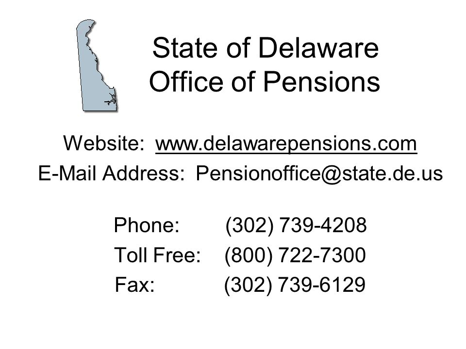State of Delaware Office of Pensions Website: www.delawarepensions.com E-Mail Address: Pensionoffice@state.de.us Phone: (302) 739-4208 Toll Free: (800